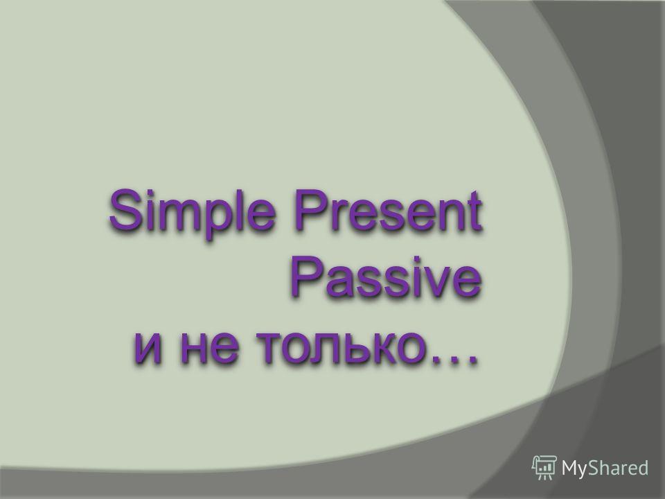 Simple Present Passive и не только… Simple Present Passive и не только…