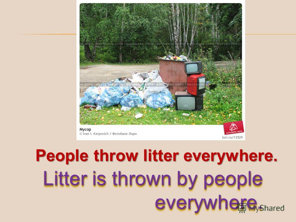 People throw litter everywhere. Litter is thrown by people everywhere.