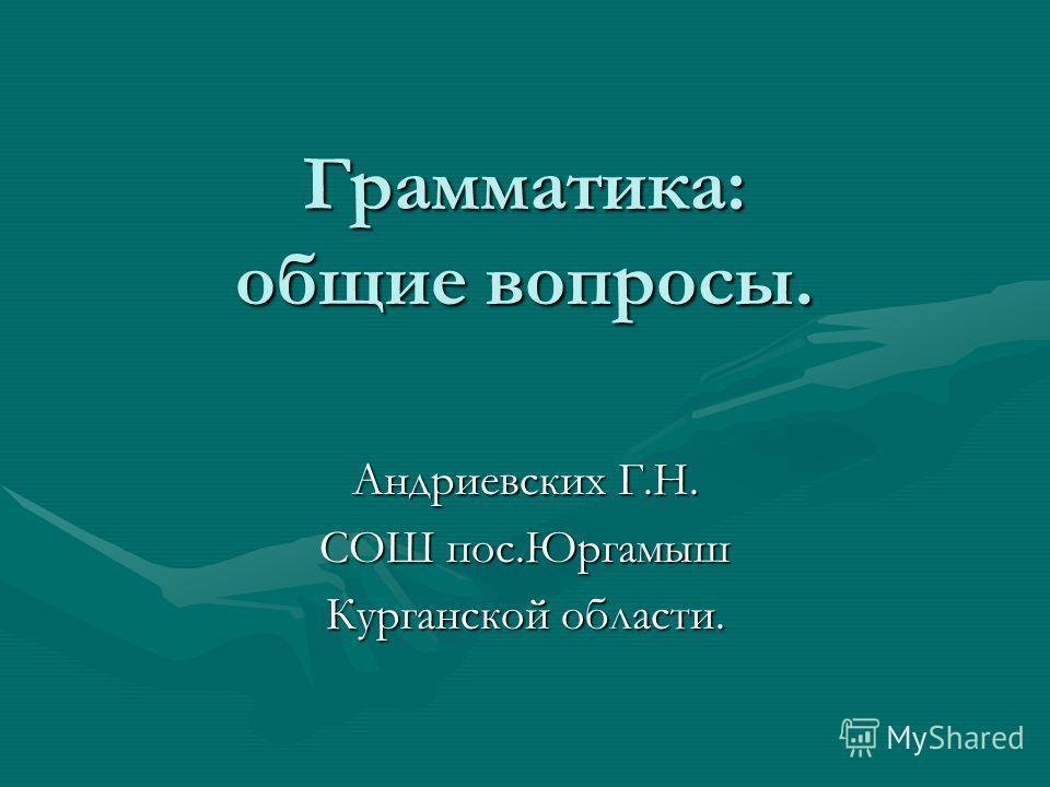 Грамматика: общие вопросы. Андриевских Г.Н. СОШ пос.Юргамыш Курганской области.