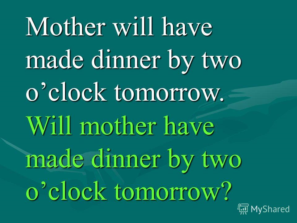 Mother will have made dinner by two oclock tomorrow. Will mother have made dinner by two oclock tomorrow?