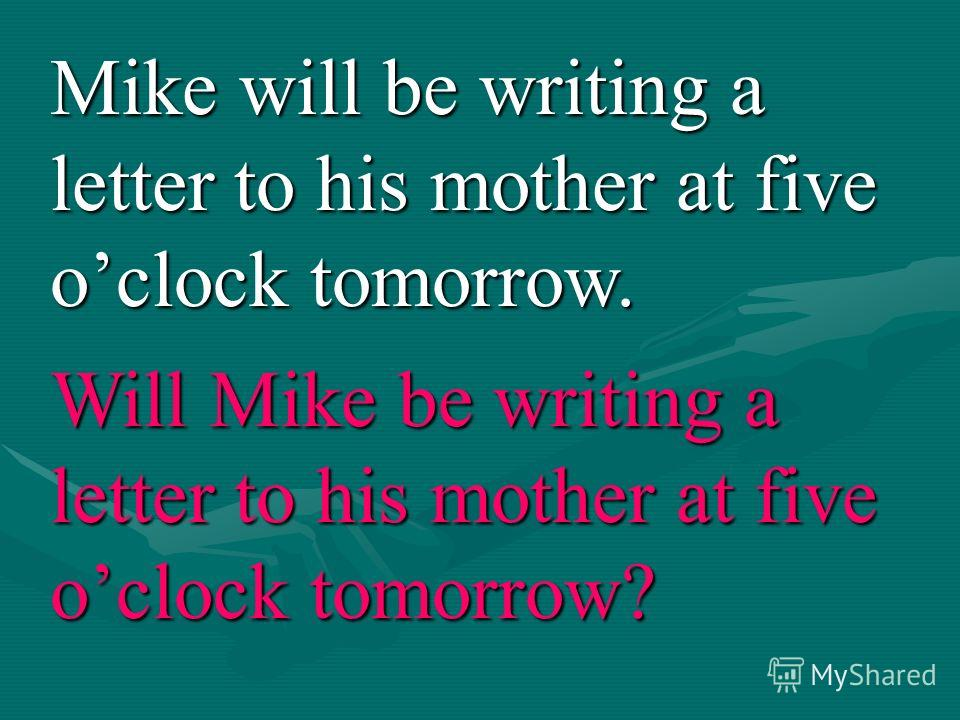 Mike will be writing a letter to his mother at five oclock tomorrow. Will Mike be writing a letter to his mother at five oclock tomorrow?