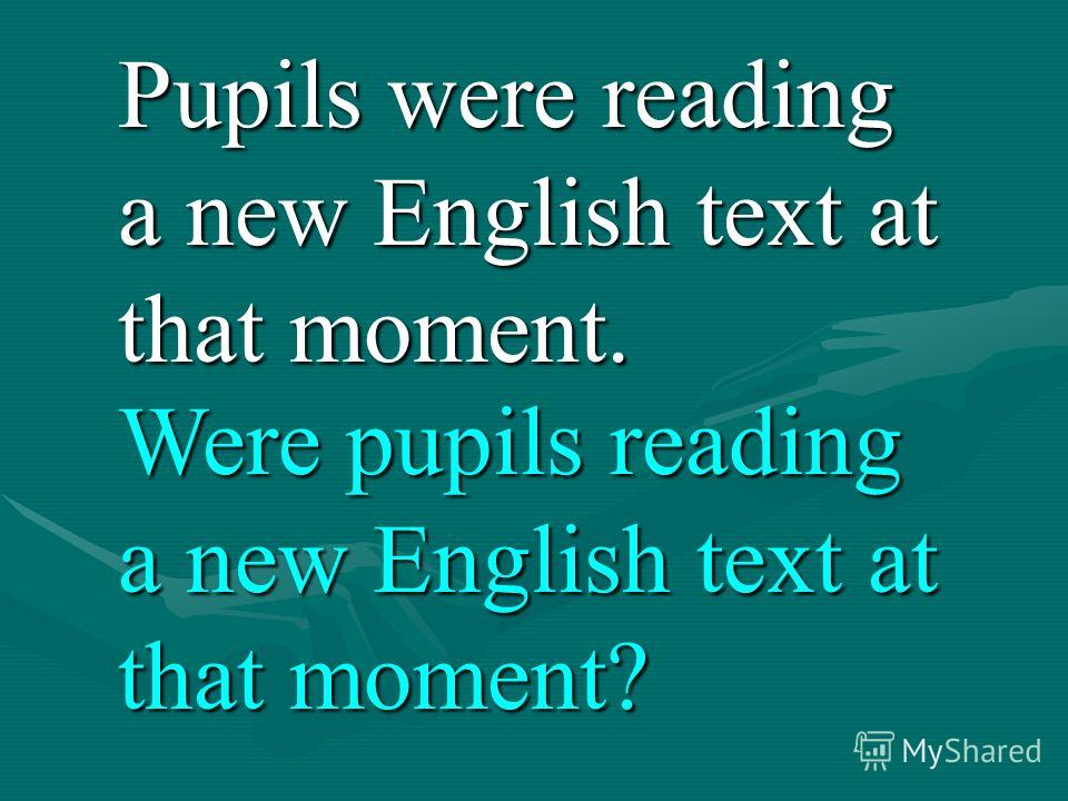 Pupils were reading a new English text at that moment. Were pupils reading a new English text at that moment?