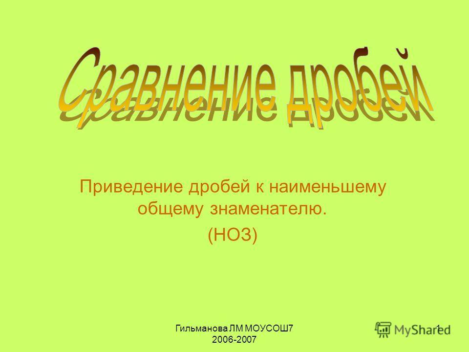 Гильманова ЛМ МОУСОШ7 2006-2007 1 Приведение дробей к наименьшему общему знаменателю. (НОЗ)