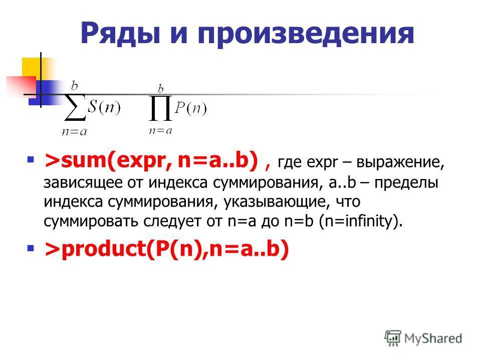 Ряды и произведения >sum(expr, n=a..b), где expr – выражение, зависящее от индекса суммирования, a..b – пределы индекса суммирования, указывающие, что суммировать следует от n=a до n=b (n=infinity). >product(P(n),n=a..b)