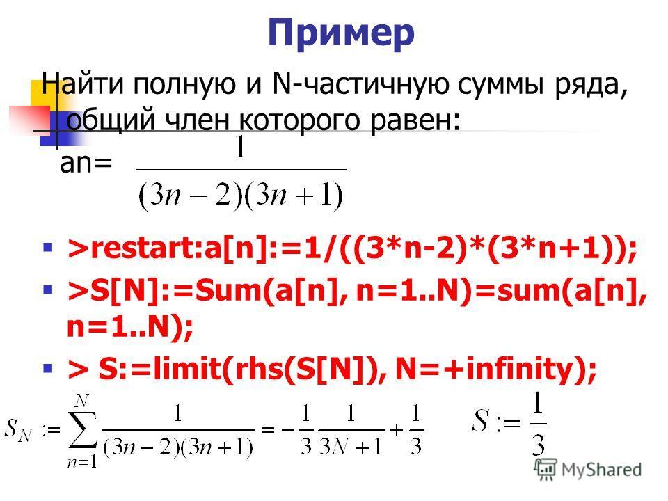 Пример Найти полную и N-частичную суммы ряда, общий член которого равен: an= >restart:a[n]:=1/((3*n-2)*(3*n+1)); >S[N]:=Sum(a[n], n=1..N)=sum(a[n], n=1..N); > S:=limit(rhs(S[N]), N=+infinity);