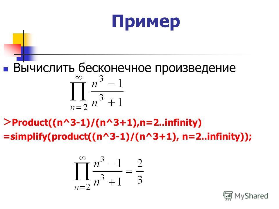 Пример Вычислить бесконечное произведение > Product((n^3-1)/(n^3+1),n=2..infinity) =simplify(product((n^3-1)/(n^3+1), n=2..infinity));