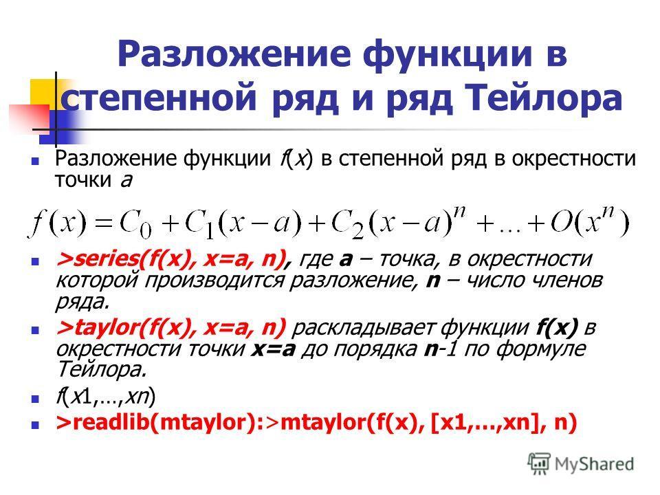 Разложение функции в степенной ряд и ряд Тейлора Разложение функции f(x) в степенной ряд в окрестности точки а >series(f(x), x=a, n), где а – точка, в окрестности которой производится разложение, n – число членов ряда. >taylor(f(x), x=a, n) раскладыв