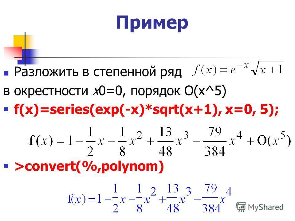 Пример Разложить в степенной ряд в окрестности х0=0, порядок O(x^5) f(x)=series(exp(-x)*sqrt(x+1), x=0, 5); >convert(%,polynom)