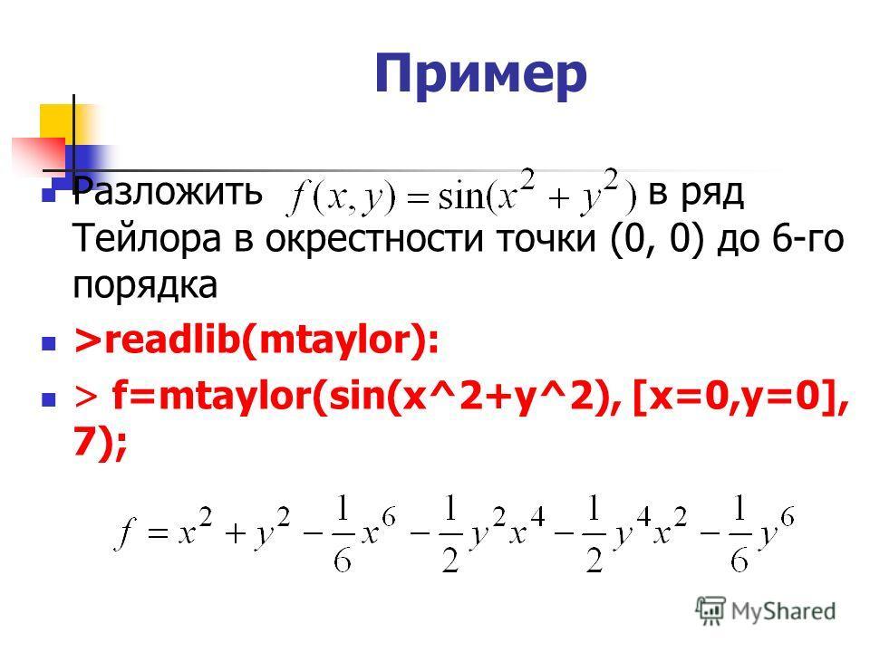 Пример Разложить в ряд Тейлора в окрестности точки (0, 0) до 6-го порядка >readlib(mtaylor): > f=mtaylor(sin(x^2+y^2), [x=0,y=0], 7);
