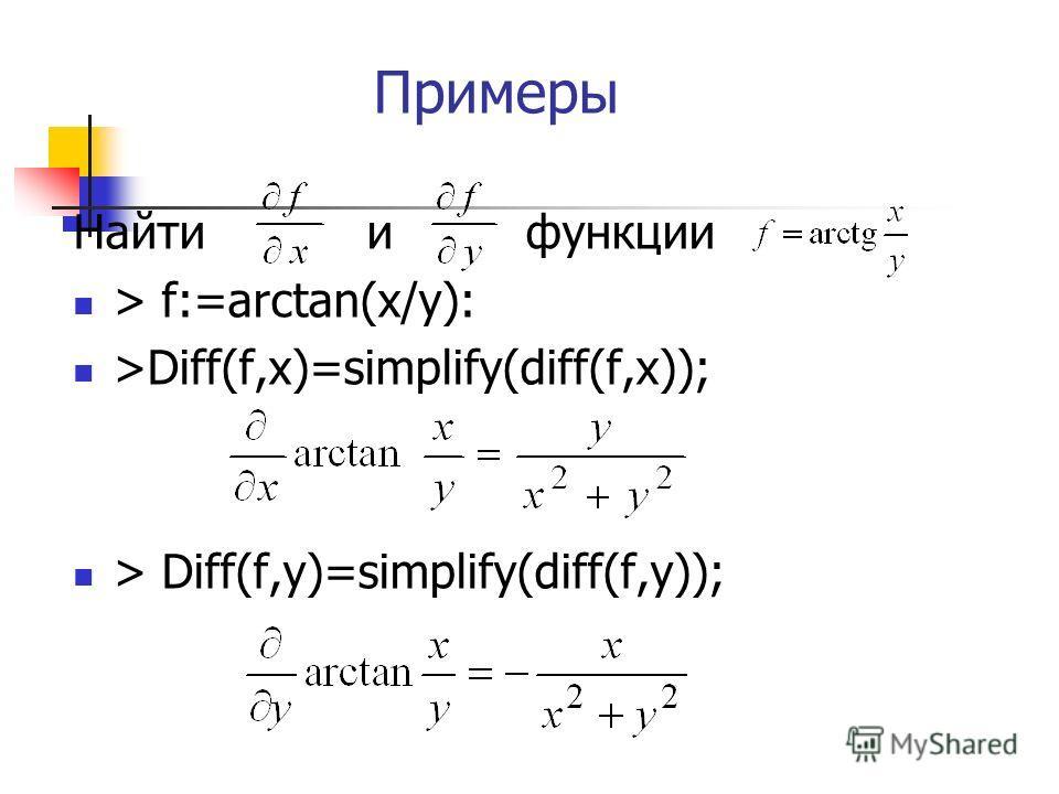 Примеры Найти и функции > f:=arctan(x/y): >Diff(f,x)=simplify(diff(f,x)); > Diff(f,y)=simplify(diff(f,y));