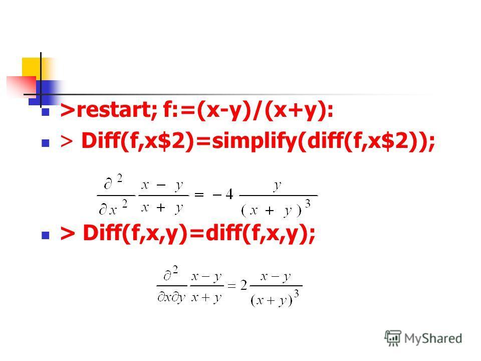 >restart; f:=(x-y)/(x+y): > Diff(f,x$2)=simplify(diff(f,x$2)); > Diff(f,x,y)=diff(f,x,y);