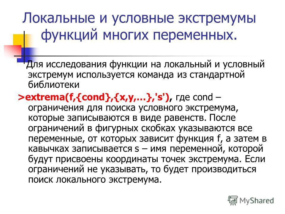 Локальные и условные экстремумы функций многих переменных. Для исследования функции на локальный и условный экстремум используется команда из стандартной библиотеки >extrema(f,{cond},{x,y,…},'s'), где cond – ограничения для поиска условного экстремум