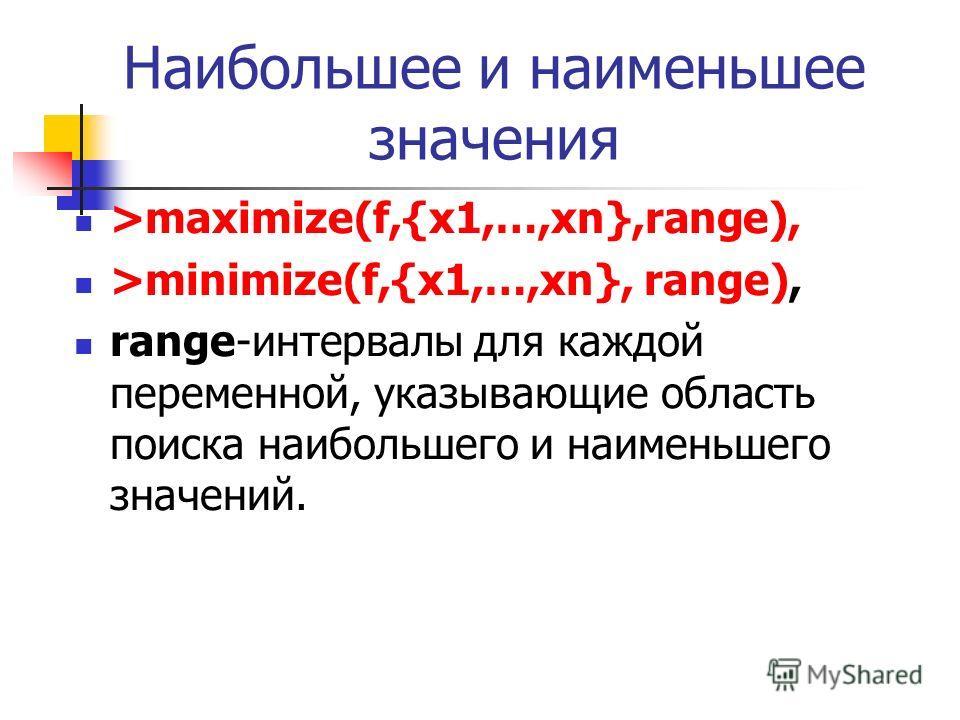 Наибольшее и наименьшее значения >maximize(f,{x1,…,xn},range), >minimize(f,{x1,…,xn}, range), range-интервалы для каждой переменной, указывающие область поиска наибольшего и наименьшего значений.