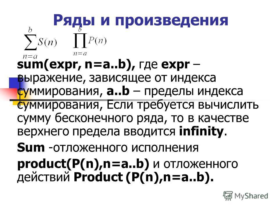 Ряды и произведения sum(expr, n=a..b), где expr – выражение, зависящее от индекса суммирования, a..b – пределы индекса суммирования, Если требуется вычислить сумму бесконечного ряда, то в качестве верхнего предела вводится infinity. Sum -отложенного