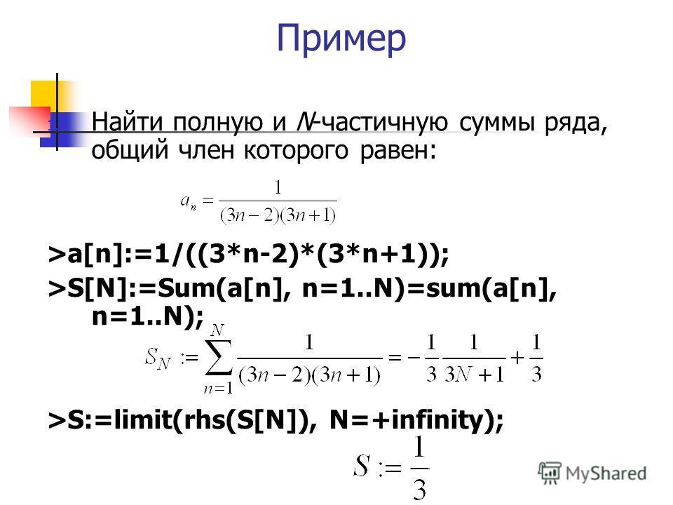 Пример 1. Найти полную и N-частичную суммы ряда, общий член которого равен: >a[n]:=1/((3*n-2)*(3*n+1)); >S[N]:=Sum(a[n], n=1..N)=sum(a[n], n=1..N); >S:=limit(rhs(S[N]), N=+infinity);