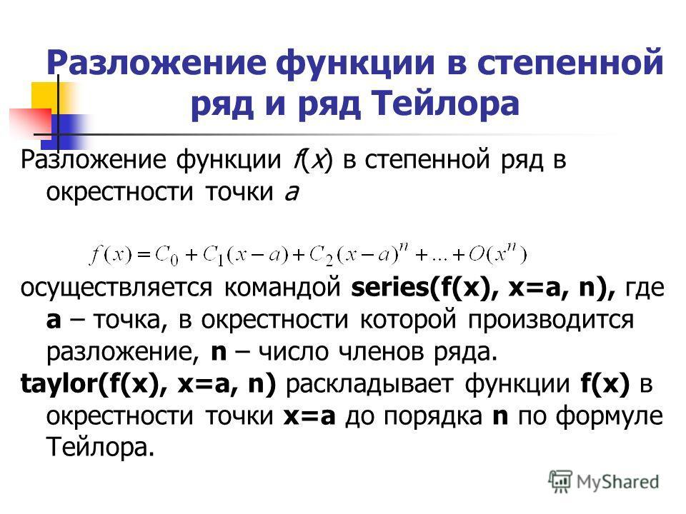 Разложение функции в степенной ряд и ряд Тейлора Разложение функции f(x) в степенной ряд в окрестности точки а осуществляется командой series(f(x), x=a, n), где а – точка, в окрестности которой производится разложение, n – число членов ряда. taylor(f