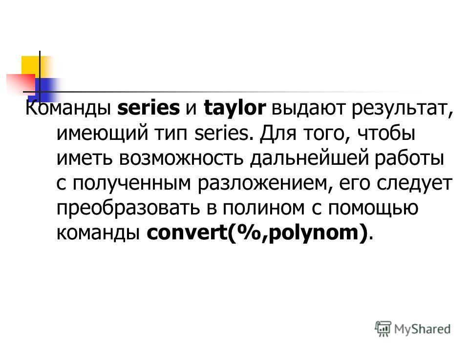 Команды series и taylor выдают результат, имеющий тип series. Для того, чтобы иметь возможность дальнейшей работы с полученным разложением, его следует преобразовать в полином с помощью команды convert(%,polynom).