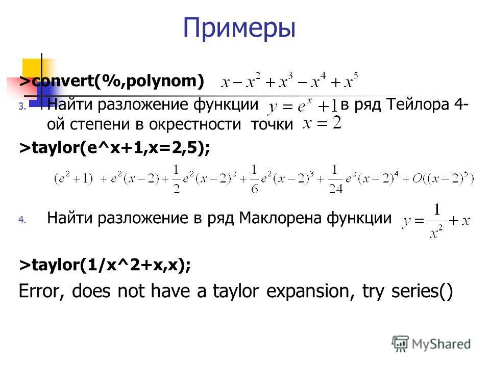Примеры >convert(%,polynom) 3. Найти разложение функции в ряд Тейлора 4- ой степени в окрестности точки >taylor(e^x+1,x=2,5); 4. Найти разложение в ряд Маклорена функции >taylor(1/x^2+x,x); Error, does not have a taylor expansion, try series()