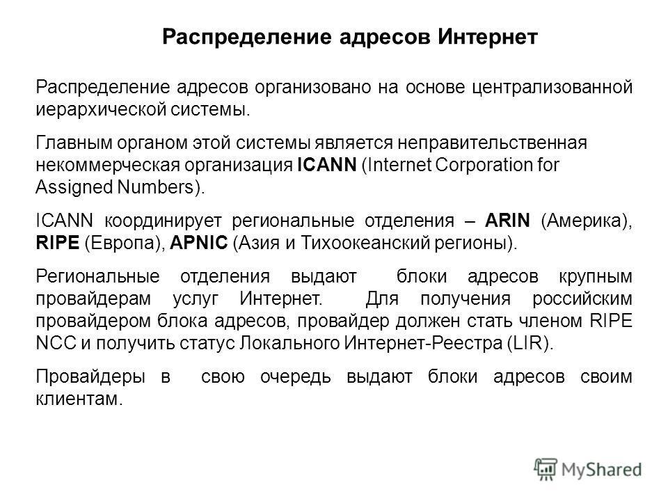 Распределение адресов организовано на основе централизованной иерархической системы. Главным органом этой системы является неправительственная некоммерческая организация ICANN (Internet Corporation for Assigned Numbers). ICANN координирует региональн