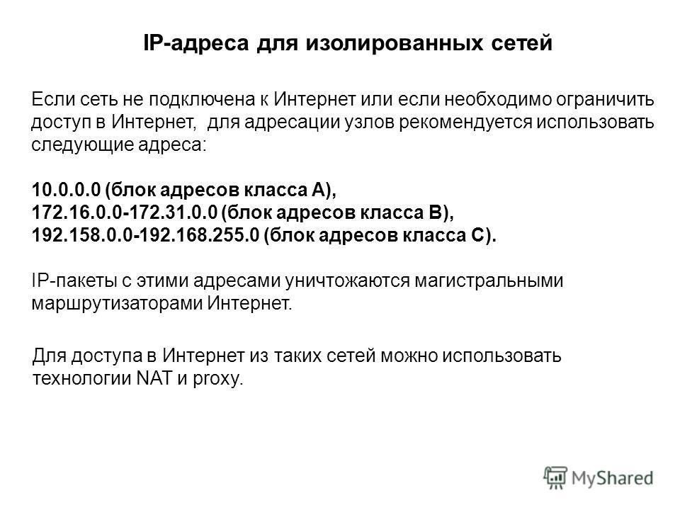 Если сеть не подключена к Интернет или если необходимо ограничить доступ в Интернет, для адресации узлов рекомендуется использовать следующие адреса: 10.0.0.0 (блок адресов класса A), 172.16.0.0-172.31.0.0 (блок адресов класса B), 192.158.0.0-192.168