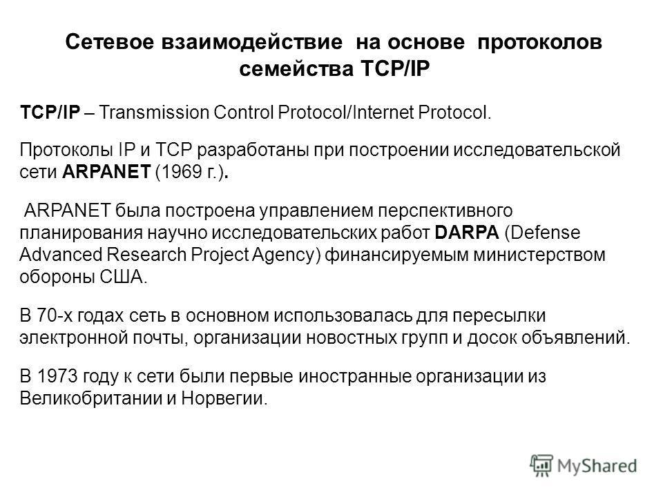 Сетевое взаимодействие на основе протоколов семейства TCP/IP Протоколы IP и TCP разработаны при построении исследовательской сети ARPANET (1969 г.). ARPANET была построена управлением перспективного планирования научно исследовательских работ DARPA (