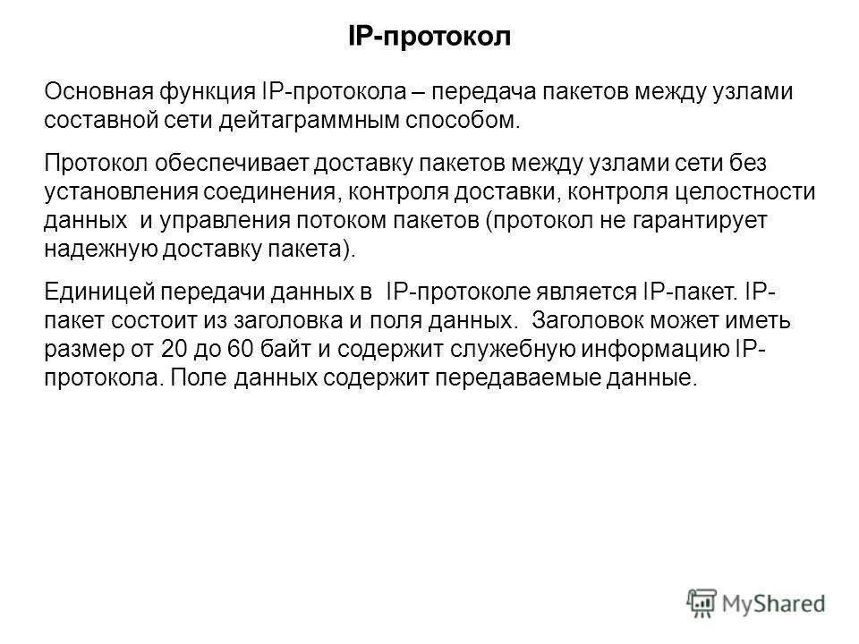 IP-протокол Основная функция IP-протокола – передача пакетов между узлами составной сети дейтаграммным способом. Протокол обеспечивает доставку пакетов между узлами сети без установления соединения, контроля доставки, контроля целостности данных и уп