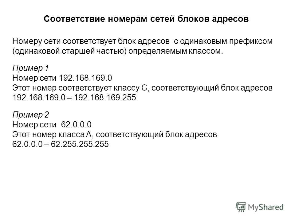Номеру сети соответствует блок адресов с одинаковым префиксом (одинаковой старшей частью) определяемым классом. Пример 1 Номер сети 192.168.169.0 Этот номер соответствует классу C, соответствующий блок адресов 192.168.169.0 – 192.168.169.255 Пример 2