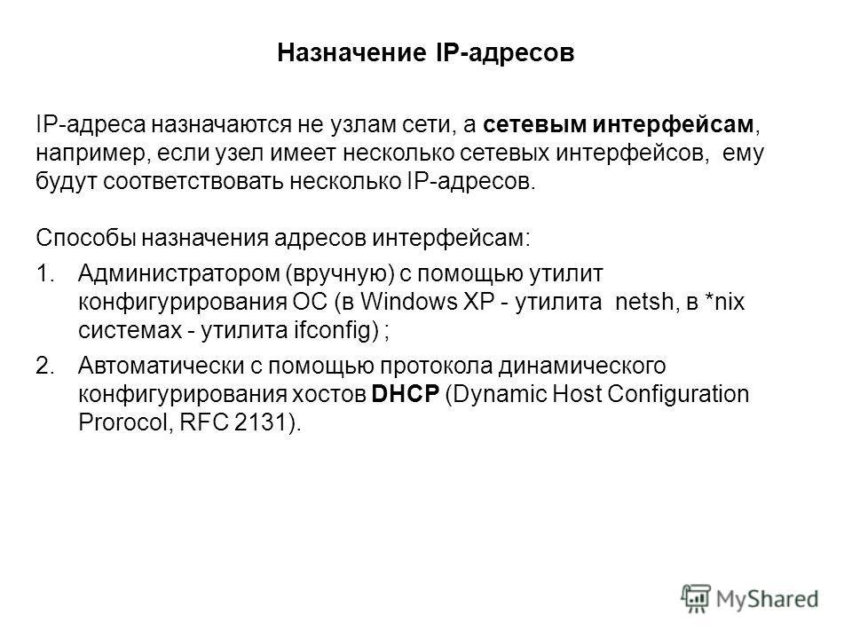 IP-адреса назначаются не узлам сети, а сетевым интерфейсам, например, если узел имеет несколько сетевых интерфейсов, ему будут соответствовать несколько IP-адресов. Способы назначения адресов интерфейсам: 1.Администратором (вручную) с помощью утилит