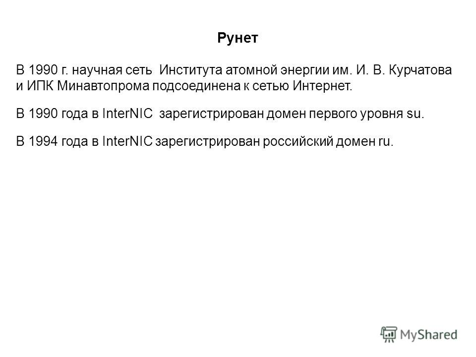 Рунет В 1990 г. научная сеть Института атомной энергии им. И. В. Курчатова и ИПК Минавтопрома подсоединена к сетью Интернет. В 1990 года в InterNIC зарегистрирован домен первого уровня su. В 1994 года в InterNIC зарегистрирован российский домен ru.