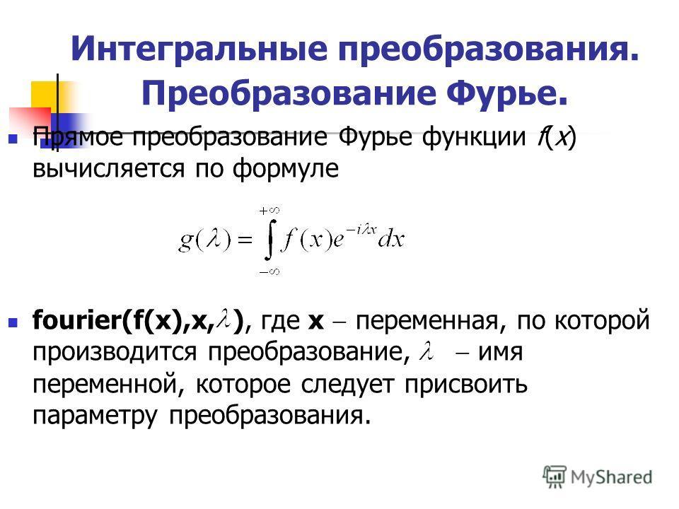 Интегральные преобразования. Преобразование Фурье. Прямое преобразование Фурье функции f(x) вычисляется по формуле fourier(f(x),x, ), где x переменная, по которой производится преобразование, имя переменной, которое следует присвоить параметру преобр