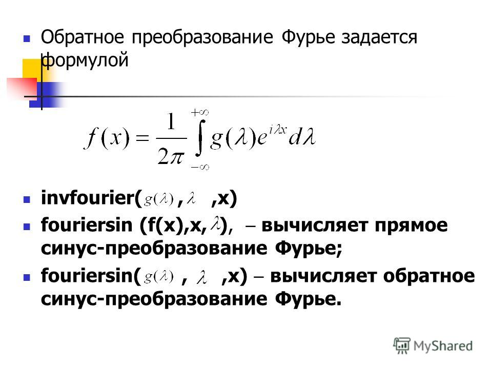 Обратное преобразование Фурье задается формулой invfourier(,,x) fouriersin (f(x),x, ), вычисляет прямое синус-преобразование Фурье; fouriersin(,,x) вычисляет обратное синус-преобразование Фурье.