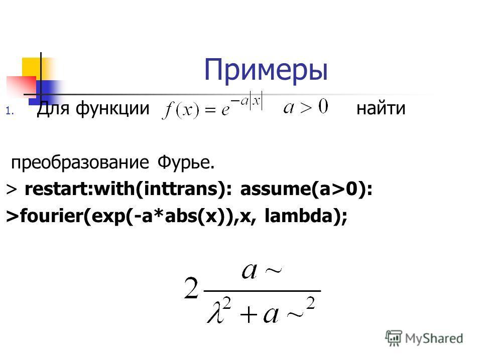 Примеры 1. Для функции найти преобразование Фурье. > restart:with(inttrans): assume(a>0): >fourier(exp(-a*abs(x)),x, lambda);