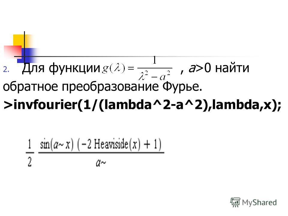 2. Для функции, a>0 найти обратное преобразование Фурье. >invfourier(1/(lambda^2-a^2),lambda,x);