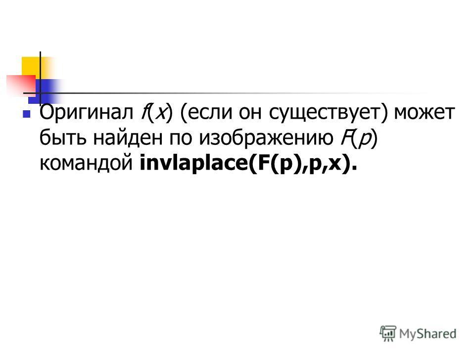 Оригинал f(x) (если он существует) может быть найден по изображению F(p) командой invlaplace(F(p),p,x).