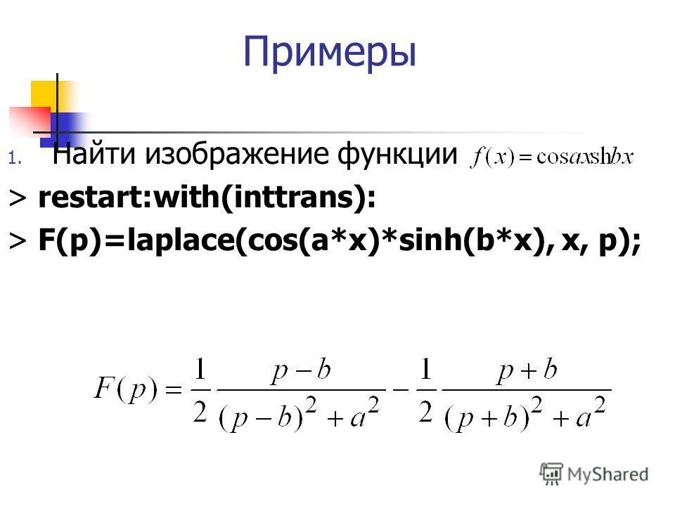 Примеры 1. Найти изображение функции > restart:with(inttrans): > F(p)=laplace(cos(a*x)*sinh(b*x), x, p);