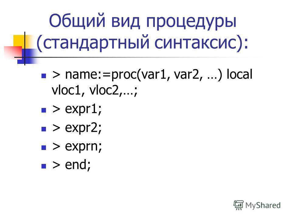 Общий вид процедуры (стандартный синтаксис): > name:=proc(var1, var2, …) local vloc1, vloc2,…; > expr1; > expr2; > exprn; > end;