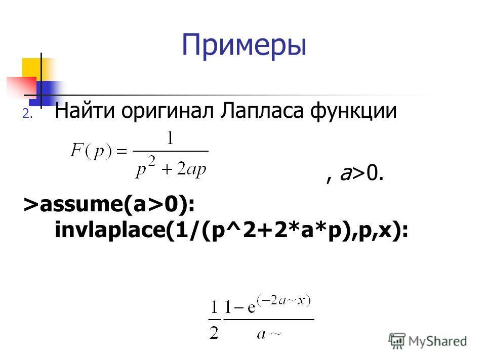 Примеры 2. Найти оригинал Лапласа функции, a>0. >assume(a>0): invlaplace(1/(p^2+2*a*p),p,x):