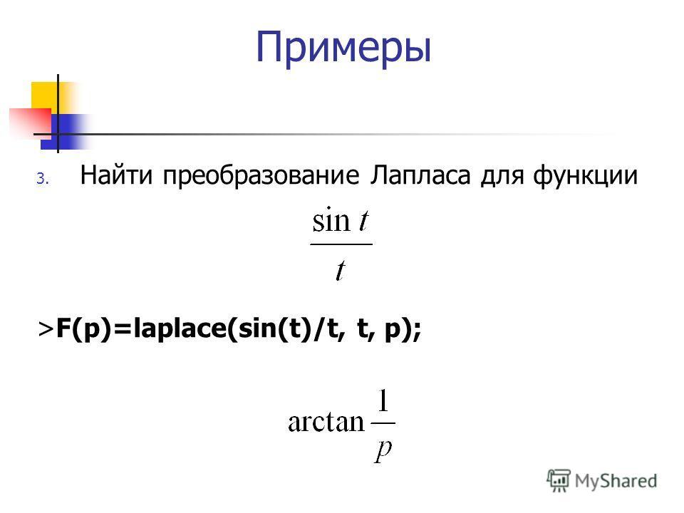 Примеры 3. Найти преобразование Лапласа для функции >F(p)=laplace(sin(t)/t, t, p);