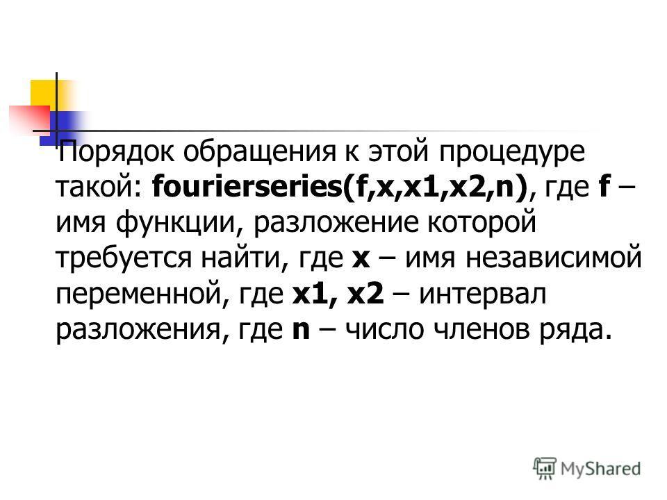 Порядок обращения к этой процедуре такой: fourierseries(f,x,x1,x2,n), где f – имя функции, разложение которой требуется найти, где х – имя независимой переменной, где х1, x2 – интервал разложения, где n – число членов ряда.