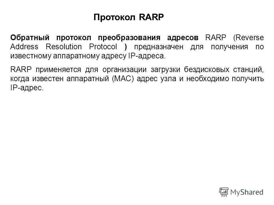 Обратный протокол преобразования адресов RARP (Reverse Address Resolution Protocol ) предназначен для получения по известному аппаратному адресу IP-адреса. RARP применяется для организации загрузки бездисковых станций, когда известен аппаратный (МАС)