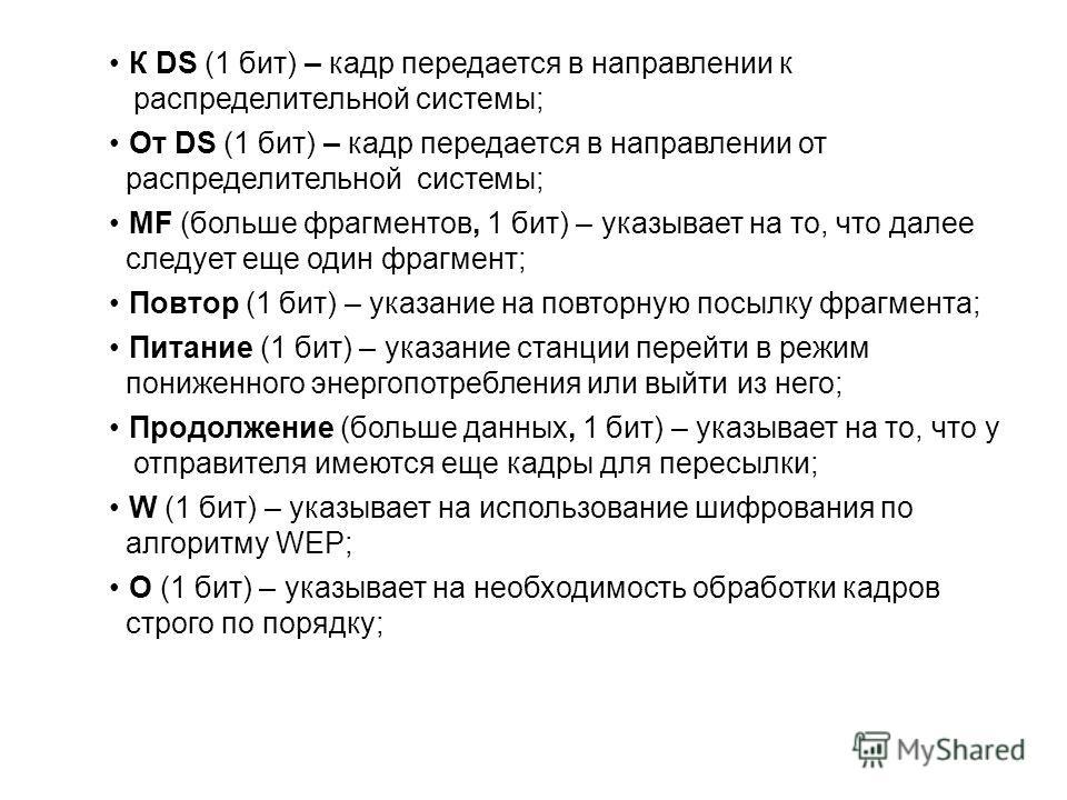 К DS (1 бит) – кадр передается в направлении к распределительной системы; От DS (1 бит) – кадр передается в направлении от распределительной системы; MF (больше фрагментов, 1 бит) – указывает на то, что далее следует еще один фрагмент; Повтор (1 бит)