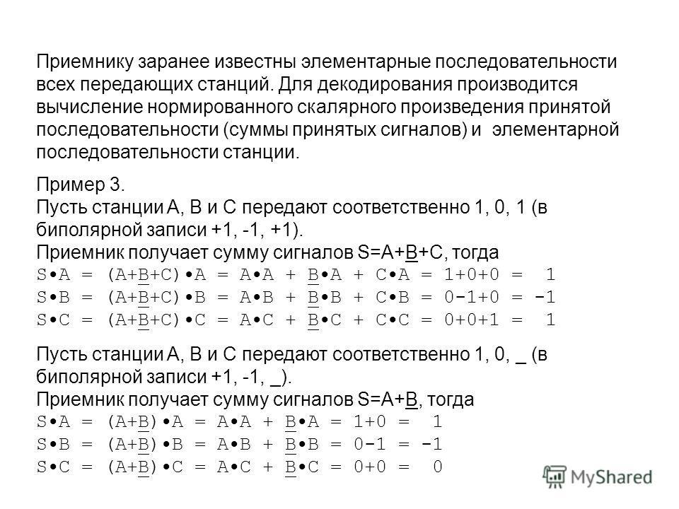 Приемнику заранее известны элементарные последовательности всех передающих станций. Для декодирования производится вычисление нормированного скалярного произведения принятой последовательности (суммы принятых сигналов) и элементарной последовательнос