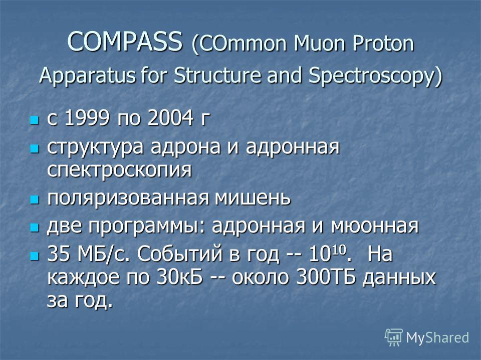 COMPASS (COmmon Muon Proton Apparatus for Structure and Spectroscopy) с 1999 по 2004 г с 1999 по 2004 г структура адрона и адронная спектроскопия структура адрона и адронная спектроскопия поляризованная мишень поляризованная мишень две программы: адр