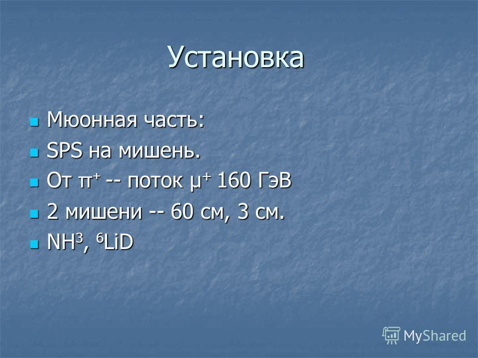 Установка Мюонная часть: Мюонная часть: SPS на мишень. SPS на мишень. От π + -- поток μ + 160 ГэВ От π + -- поток μ + 160 ГэВ 2 мишени -- 60 см, 3 см. 2 мишени -- 60 см, 3 см. NH 3, 6 LiD NH 3, 6 LiD