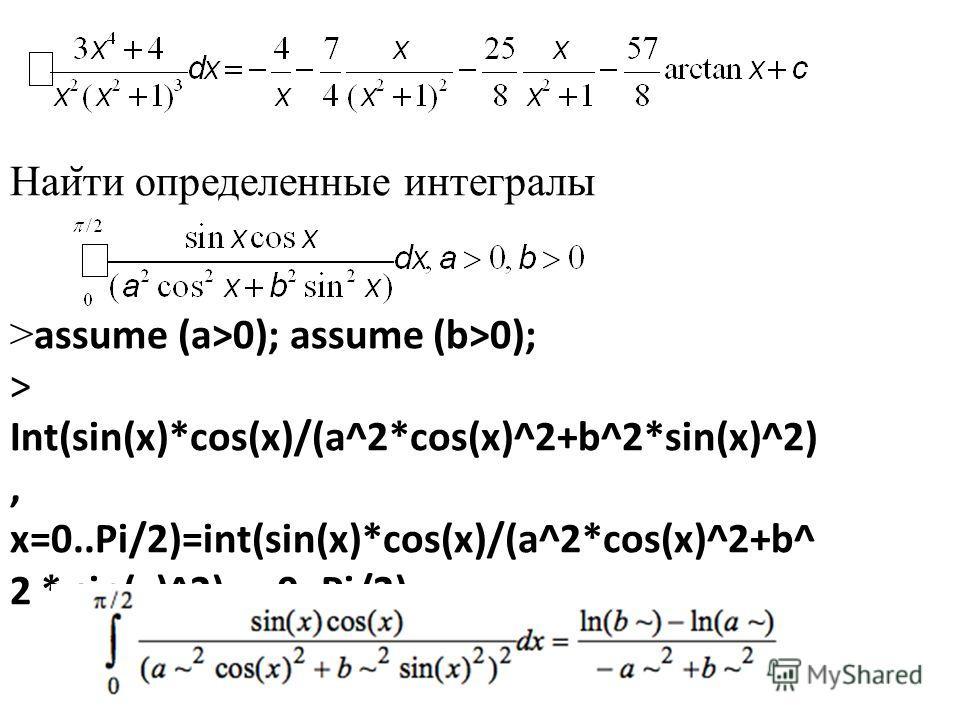 Наи ̆ ти определенные интегралы > assume (a>0); assume (b>0); > Int(sin(x)*cos(x)/(a^2*cos(x)^2+b^2*sin(x)^2), x=0..Pi/2)=int(sin(x)*cos(x)/(a^2*cos(x)^2+b^ 2 * sin(x)^2),x=0..Pi/2);