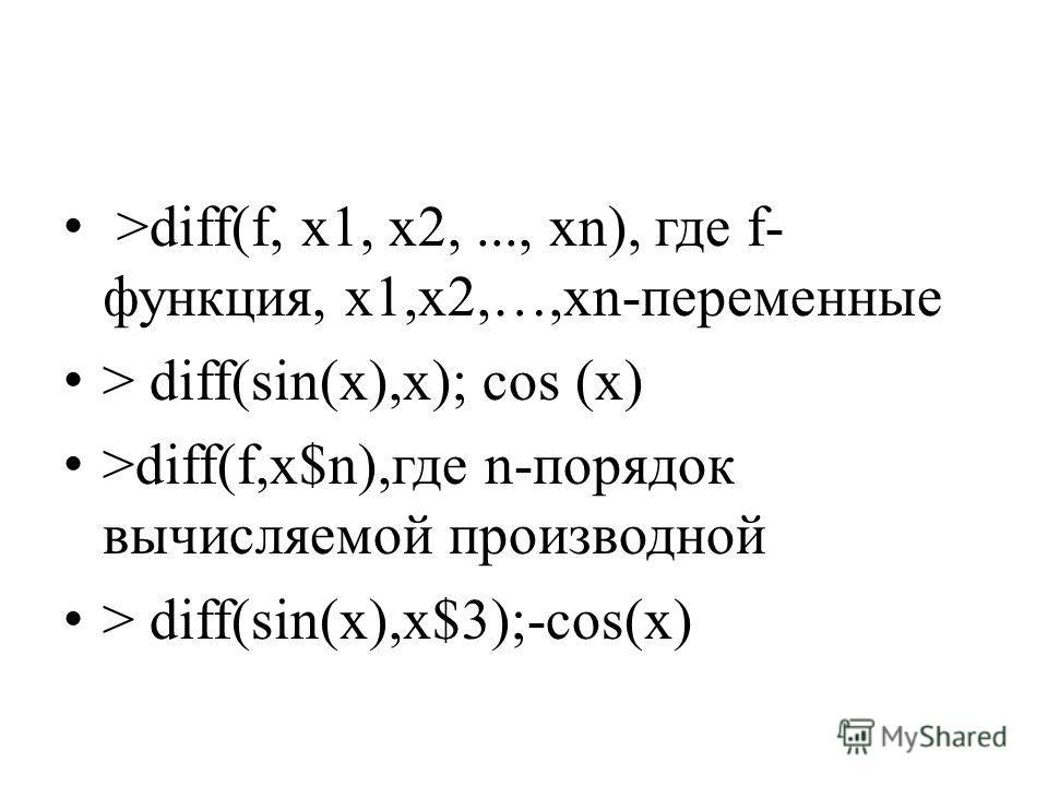 >diff(f, x1, x2,..., xn), где f- функция, x1,x2,…,xn-переменные > diff(sin(x),x); cos (x) >diff(f,x$n),где n-порядок вычисляемой производной > diff(sin(x),x$3);-cos(x)