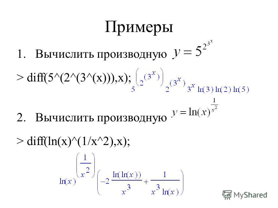 Примеры 1.Вычислить производную > diff(5^(2^(3^(x))),x); 2.Вычислить производную > diff(ln(x)^(1/x^2),x);