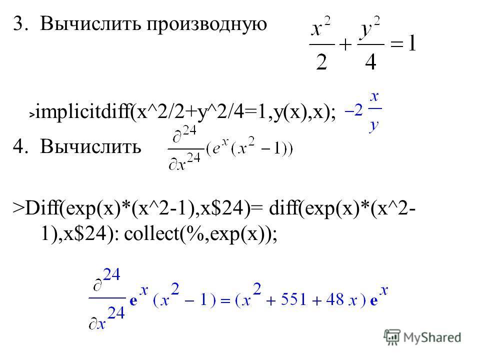 3.Вычислить производную 4.Вычислить >Diff(exp(x)*(x^2-1),x$24)= diff(exp(x)*(x^2- 1),x$24): collect(%,exp(x)); > implicitdiff(x^2/2+y^2/4=1,y(x),x);