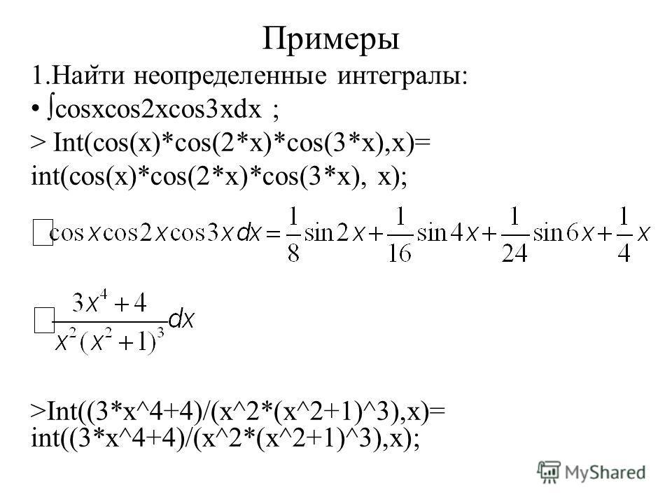 Примеры 1.Наи ̆ ти неопределенные интегралы: cosxcos2xcos3xdx ; > Int(cos(x)*cos(2*x)*cos(3*x),x)= int(cos(x)*cos(2*x)*cos(3*x), x); >Int((3*x^4+4)/(x^2*(x^2+1)^3),x)= int((3*x^4+4)/(x^2*(x^2+1)^3),x);