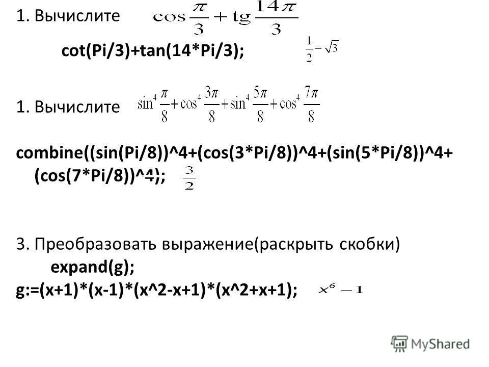 1.Вычислите combine((sin(Pi/8))^4+(cos(3*Pi/8))^4+(sin(5*Pi/8))^4+ (cos(7*Pi/8))^4); 3.Преобразовать выражение(раскрыть скобки) expand(g); g:=(x+1)*(x-1)*(x^2-x+1)*(x^2+x+1); cot(Pi/3)+tan(14*Pi/3);